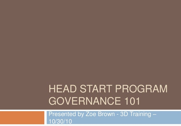 HEAD START PROGRAM GOVERNANCE 101 Presented by Zoe Brown - 3D Training – 10/30/10