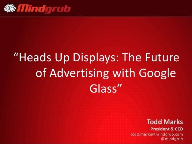 """""""Heads Up Displays: The Future of Advertising with Google Glass"""" Todd Marks President & CEO todd.marks@mindgrub.com @mindg..."""