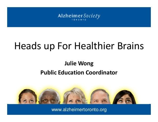 Heads up For Healthier BrainsJulie Wongwww.alzheimertoronto.orgJulie WongPublic Education Coordinator