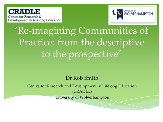 'Re-imagining Communities of Practice: from the descriptive to the prospective' Dr Rob Smith Centre for Research and Devel...