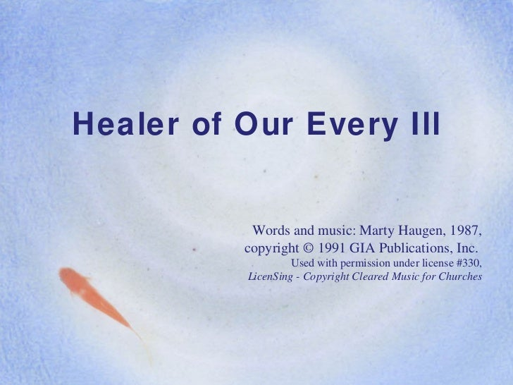 Healer of Our Every Ill Words and music: Marty Haugen, 1987, copyright © 1991 GIA Publications, Inc.  Used with permission...
