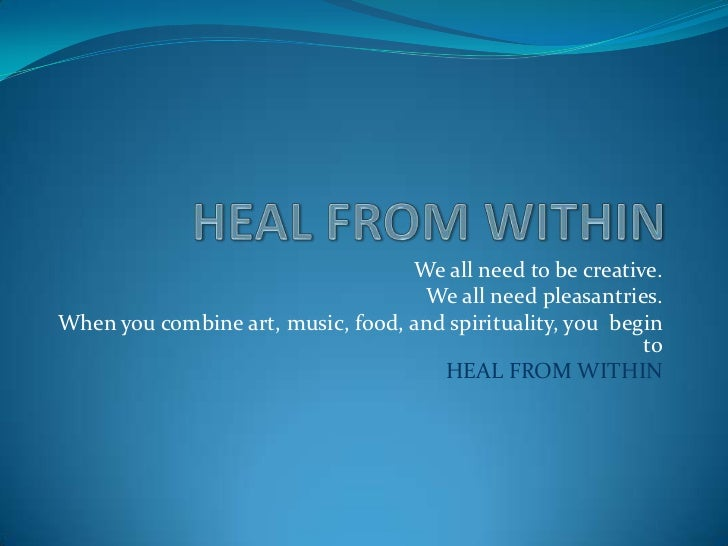 HEAL FROM WITHIN<br />We all need to be creative.<br />We all need pleasantries.<br />When you combine art, music, food, a...