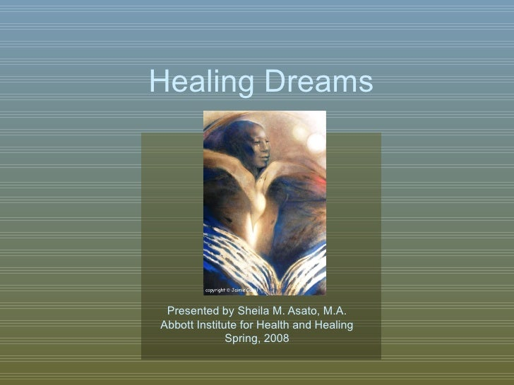 Presented by Sheila M. Asato, M.A. Abbott Institute for Health and Healing Spring, 2008 Healing Dreams