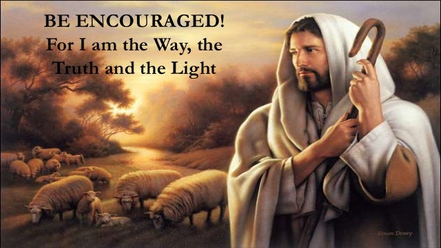17 BE ENCOURAGED! For I am the Way, the Truth and the Light