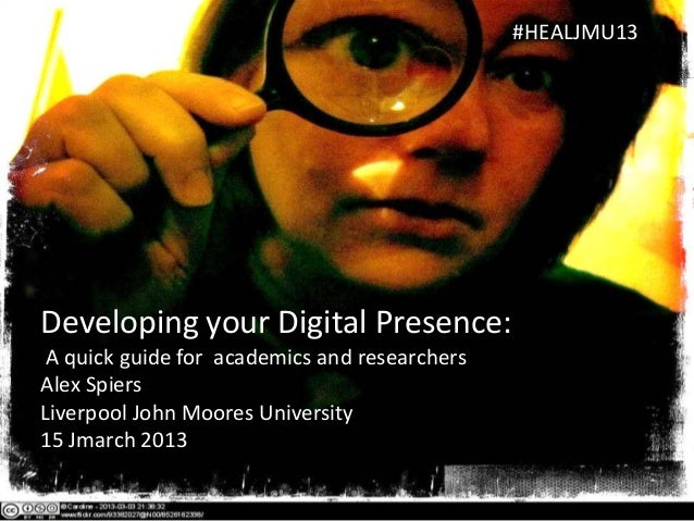 #HEALJMU13Developing your Digital Presence: A quick guide for academics and researchersAlex SpiersLiverpool John Moores Un...