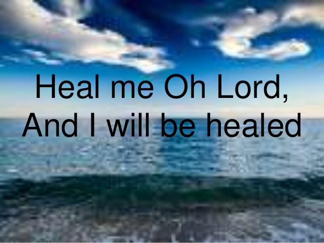 Heal me Oh Lord, And I will be healed