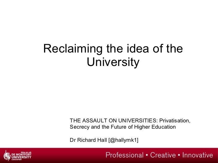 <ul><li>Reclaiming the idea of the University </li></ul>THE ASSAULT ON UNIVERSITIES: Privatisation, Secrecy and the Future...