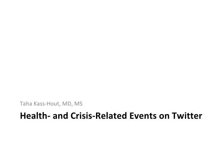 Health- and Crisis-Related Events on Twitter <ul><li>Taha Kass-Hout, MD, MS </li></ul>
