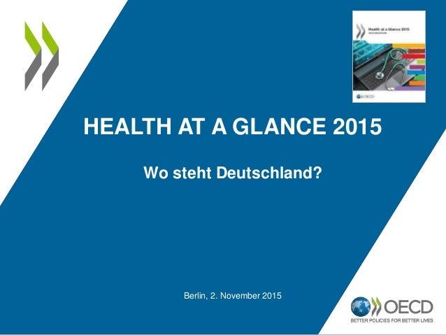 HEALTH AT A GLANCE 2015 Berlin, 2. November 2015 Wo steht Deutschland?