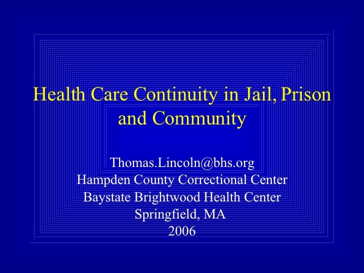 Health Care Continuity in Jail, Prison and Community [email_address] Hampden County Correctional Center Baystate Brightwoo...