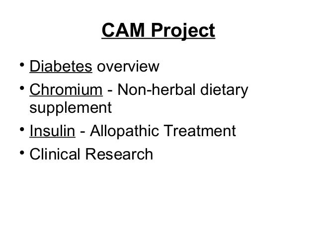 CAM Project  Diabetes overview  Chromium - Non-herbal dietary supplement  Insulin - Allopathic Treatment  Clinical Res...