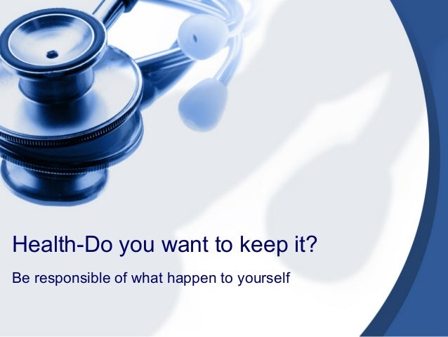 Health-Do you want to keep it? Be responsible of what happen to yourself