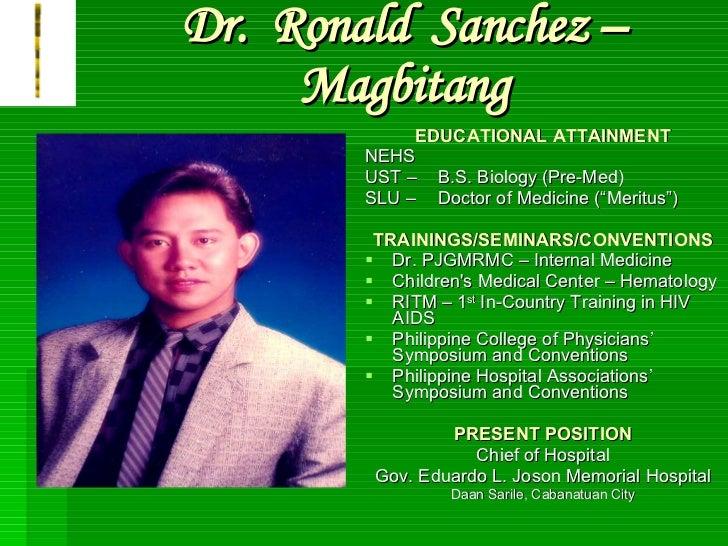 Dr.  Ronald  Sanchez – Magbitang <ul><li>EDUCATIONAL ATTAINMENT </li></ul><ul><li>NEHS </li></ul><ul><li>UST –  B.S. Biolo...