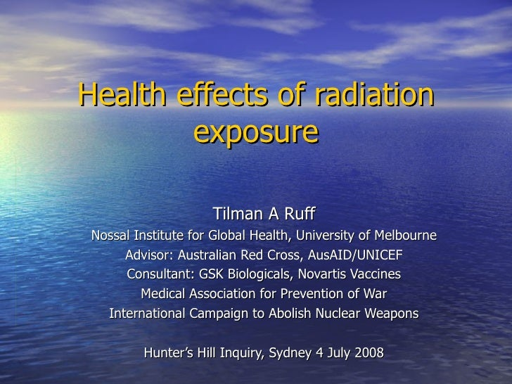 Health effects of radiation exposure Tilman A Ruff Nossal Institute for Global Health, University of Melbourne Advisor: Au...