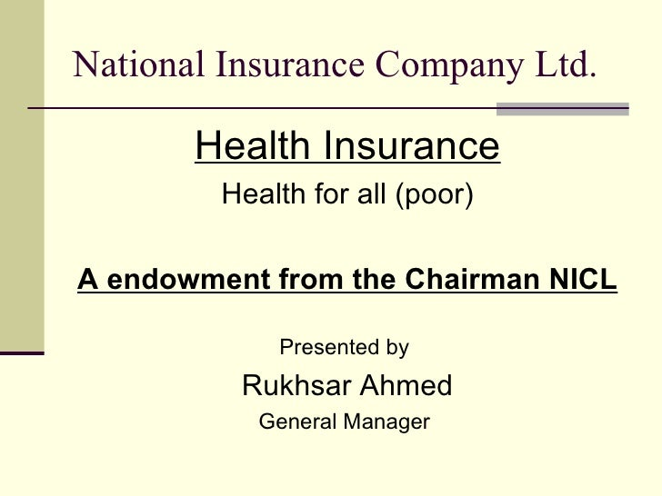 National Insurance Company Ltd. <ul><li>Health Insurance </li></ul><ul><li>Health for all (poor) </li></ul><ul><li>A endow...