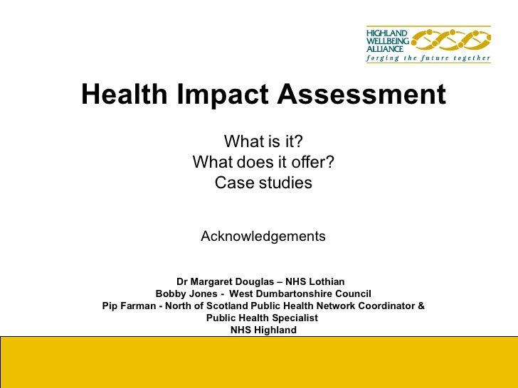 Health Impact Assessment What is it? What does it offer? Case studies Acknowledgements   Dr Margaret Douglas – NHS Lothian...