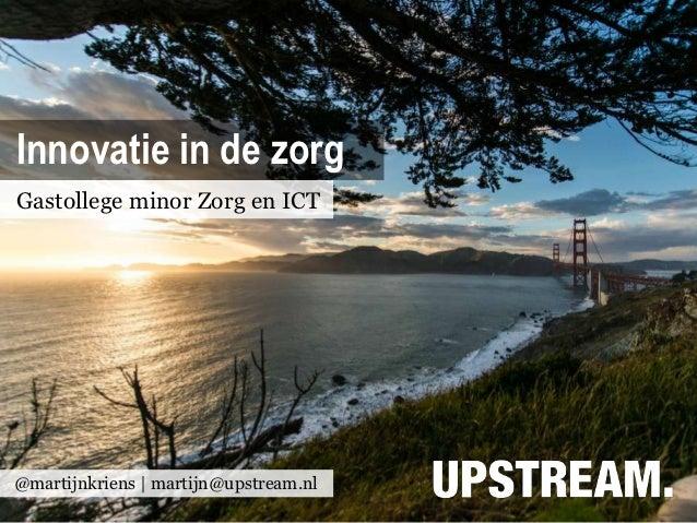 Innovatie in de zorgGastollege minor Zorg en ICT@martijnkriens | martijn@upstream.nl