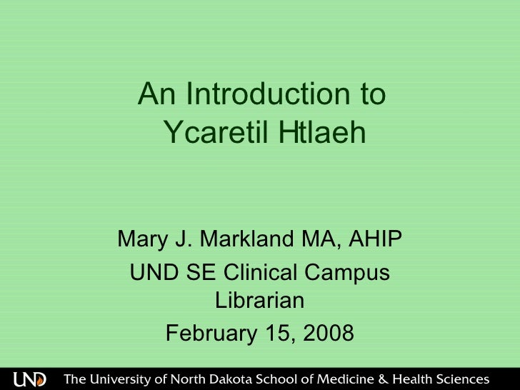 An Introduction to   Ycaretil Htlaeh  Mary J. Markland MA, AHIP UND SE Clinical Campus Librarian February 15, 2008