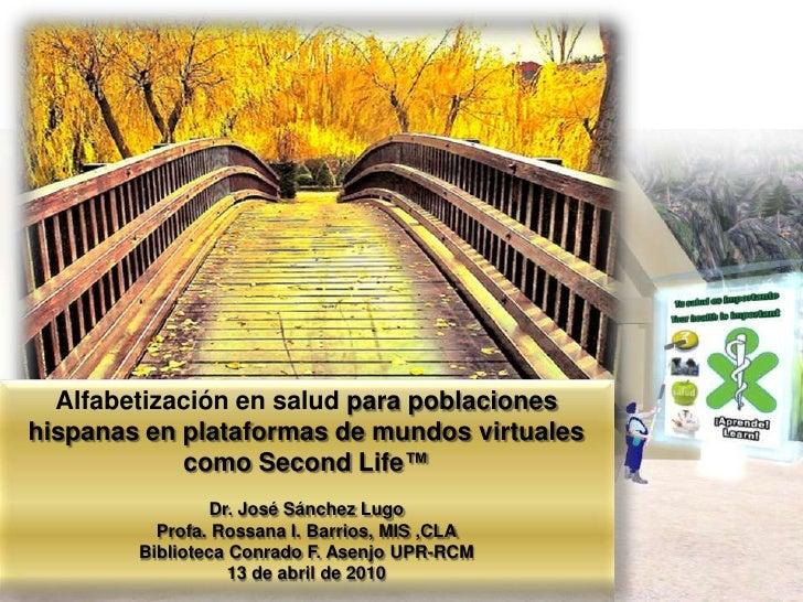 Alfabetización en salud para poblaciones hispanas en plataformas de mundos virtuales como SecondLife™<br />Dr. José Sánche...