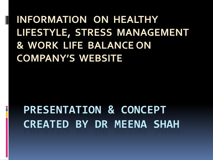 PRESENTATION & CONCEPT CREATED BY DR MEENA SHAH<br />INFORMATION   ON  HEALTHY  LIFESTYLE,  STRESS  MANAGEMENT &  WORK  LI...