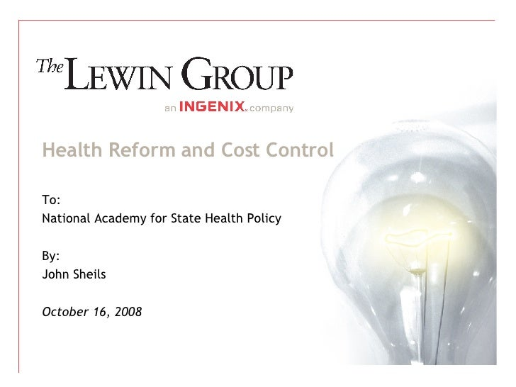 Health Reform and Cost Control To: National Academy for State Health Policy By: John Sheils October 16, 2008