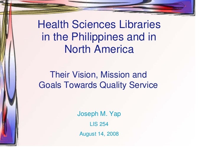 Health Sciences Libraries  in the Philippines and in       North America    Their Vision, Mission and Goals Towards Qualit...