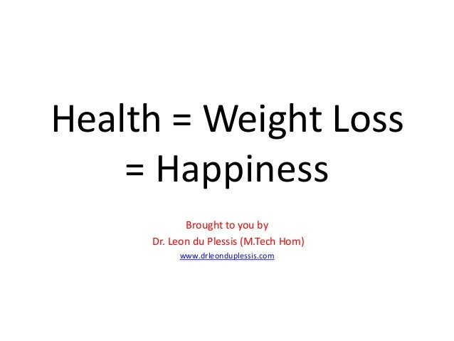 Health = Weight Loss = Happiness Brought to you by Dr. Leon du Plessis (M.Tech Hom) www.drleonduplessis.com