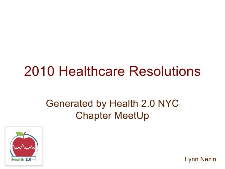 2010 Healthcare Resolutions Generated by Health 2.0 NYC Chapter MeetUp Lynn Nezin