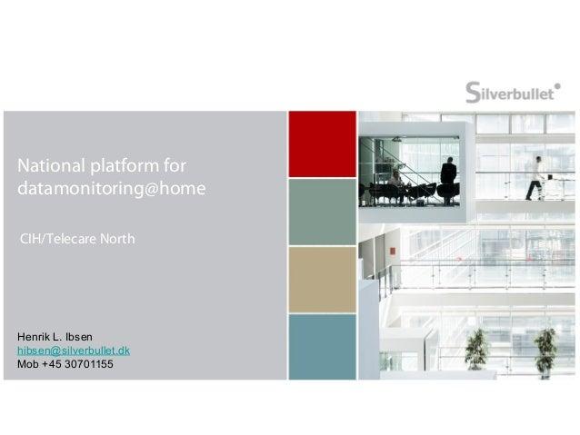 National platform fordatamonitoring@homeCIH/Telecare NorthHenrik L. Ibsenhibsen@silverbullet.dkMob +45 30701155