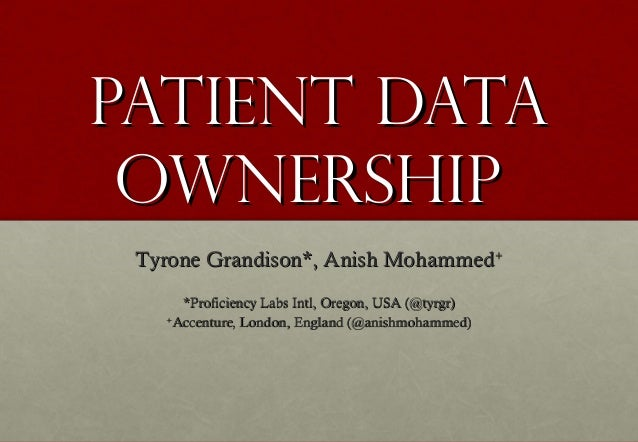Patient Data Ownership Tyrone Grandison*, Anish Mohammed+      *Proficiency Labs Intl, Oregon, USA (@tyrgr)   +     Accent...