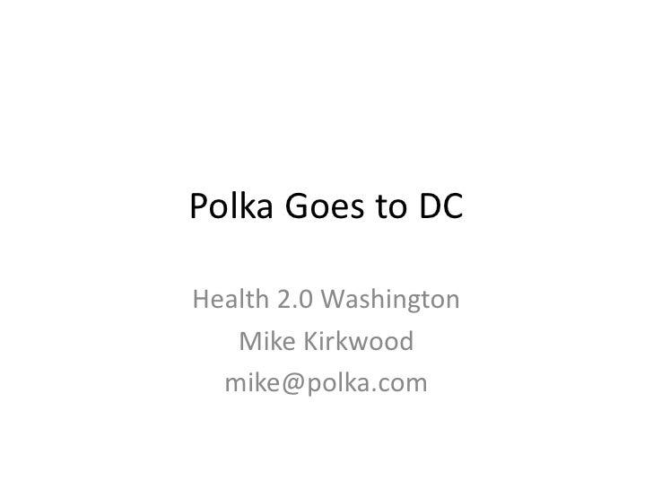 Polka Goes to DC<br />Health 2.0 Washington<br />Mike Kirkwood<br />mike@polka.com<br />