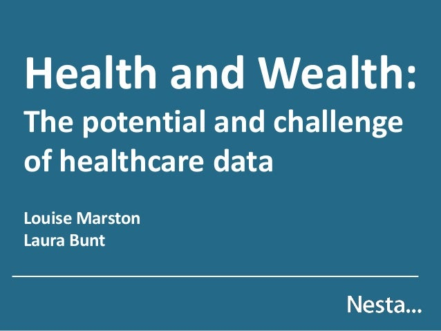 Health and Wealth: The potential and challenge of healthcare data Louise Marston Laura Bunt