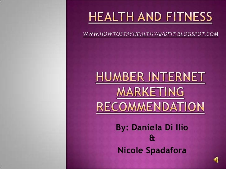 HEALTH AND FITNESSWWW.HOWTOSTAYHEALTHYANDFIT.BLOGSPOT.COMHumber internet marketing recommendation<br />By: Daniela Di Ilio...