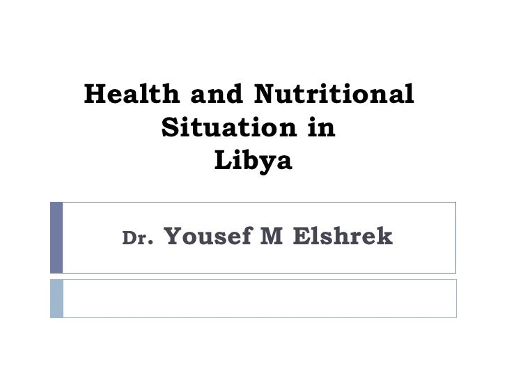 Health and Nutritional  Situation in  Libya Dr . Yousef M Elshrek