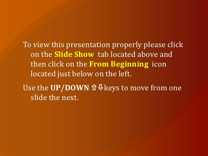 To view this presentation properly please click  on the Slide Show tab located above and  then click on the From Beginning...