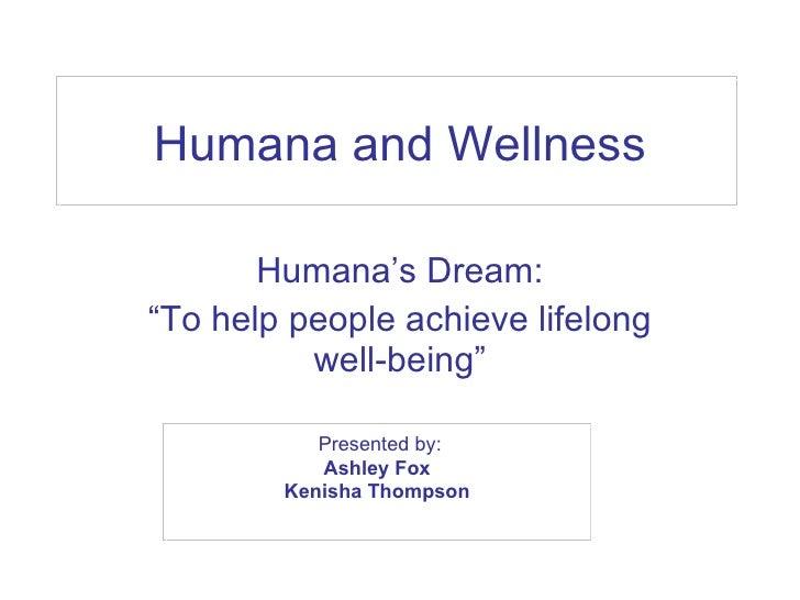 "Humana and Wellness Humana's Dream: "" To help people achieve lifelong well-being"" Presented by: Ashley Fox  Kenisha Thomps..."