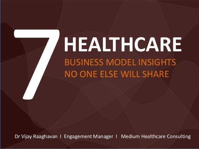 BUSINESS MODEL INSIGHTS NO ONE ELSE WILL SHARE HEALTHCARE Dr Vijay Raaghavan I Engagement Manager I Medium Healthcare Cons...