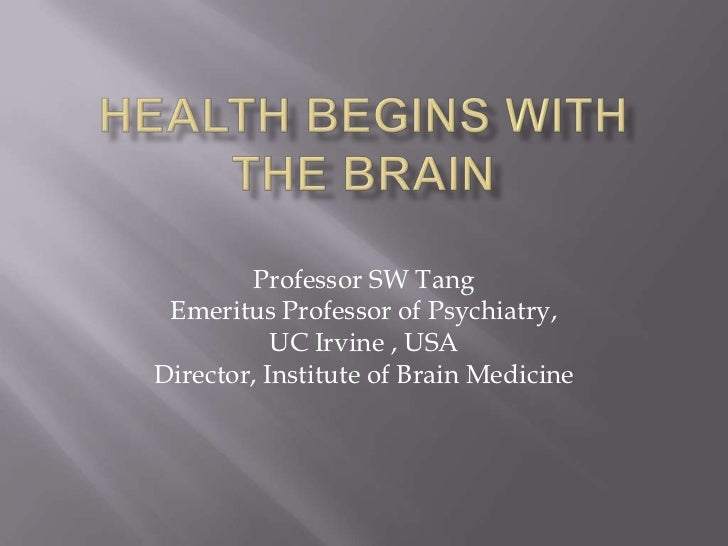 Health begins with the Brain <br />Professor SW Tang<br />Emeritus Professor of Psychiatry, <br />UC Irvine , USA<br />Dir...