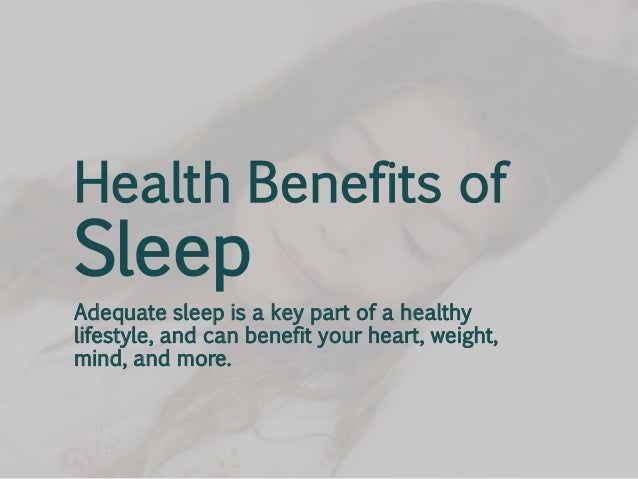 Health Benefits of  Sleep  Adequate sleep is a key part of a healthy lifestyle, and can benefit your heart, weight, mind, ...
