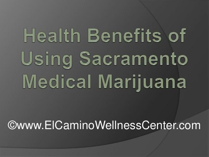 Health Benefits of Using Sacramento Medical Marijuana<br />©www.ElCaminoWellnessCenter.com<br />
