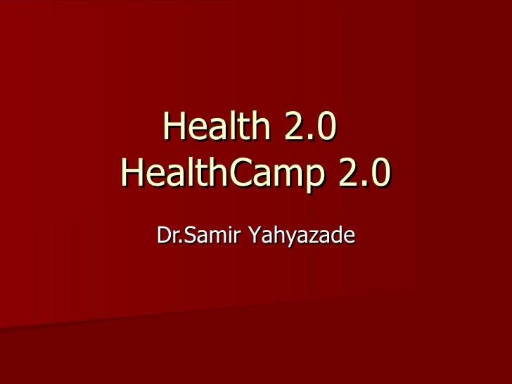 Health  2.0  HealthCamp  2.0 Dr.Samir Y ahyazade