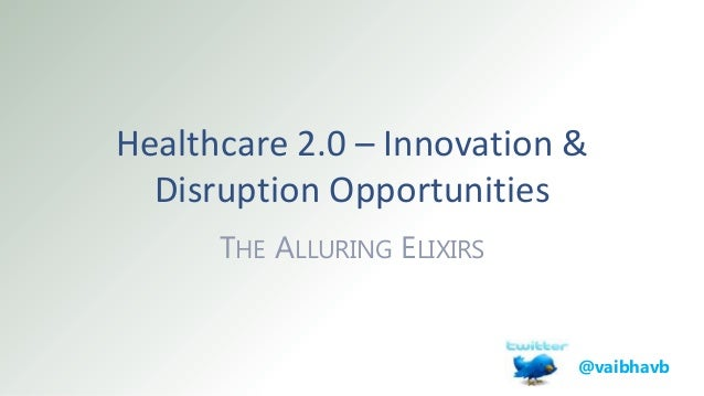 Healthcare 2.0 – Innovation & Disruption Opportunities THE ALLURING ELIXIRS @vaibhavb