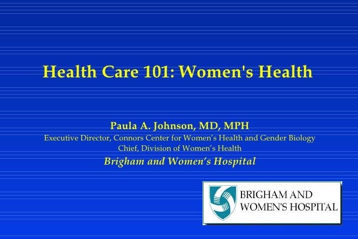 Health Care 101: Women's Health Paula A. Johnson, MD, MPH Executive Director, Connors Center for Women's Health and Gender...