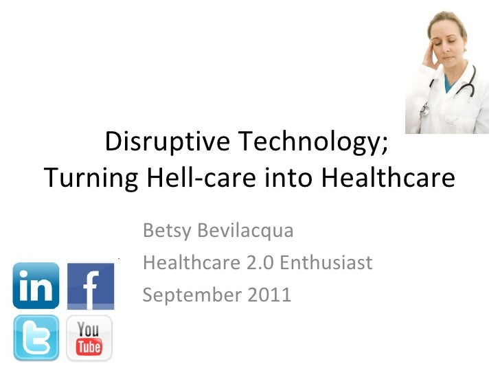 Disruptive Technology;  Turning Hell-care into Healthcare Betsy Bevilacqua Healthcare 2.0 Enthusiast September 2011