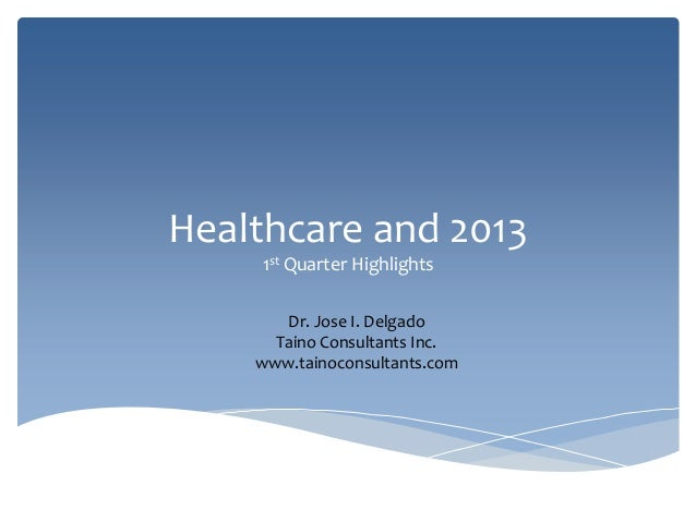 Healthcare and 2013    1st Quarter Highlights       Dr. Jose I. Delgado      Taino Consultants Inc.    www.tainoconsultant...