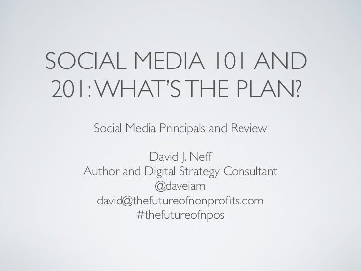 SOCIAL MEDIA 101 AND201: WHAT'S THE PLAN?     Social Media Principals and Review               David J. Neff   Author and ...