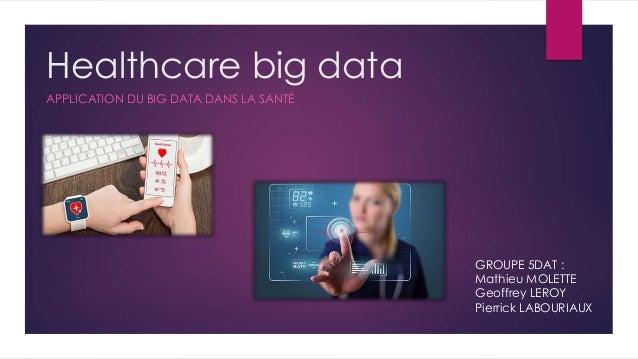 Healthcare big data APPLICATION DU BIG DATA DANS LA SANTÉ GROUPE 5DAT : Mathieu MOLETTE Geoffrey LEROY Pierrick LABOURIAUX