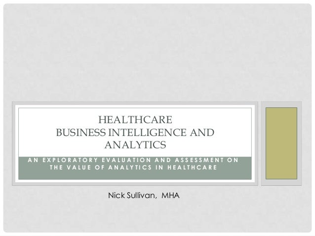HEALTHCARE     BUSINESS INTELLIGENCE AND             ANALYTICSAN EXPLORATORY EVALUATION AND ASSESSMENT ON     THE VALUE OF...