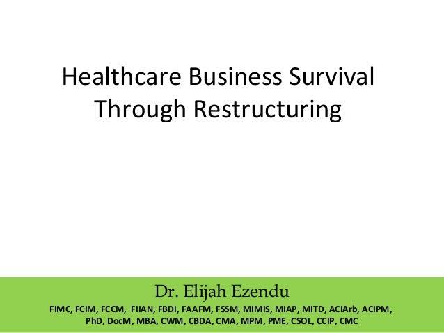 Healthcare Business Survival  Through Restructuring  Dr. Elijah Ezendu  FIMC, FCIM, FCCM, FIIAN, FBDI, FAAFM, FSSM, MIMIS,...