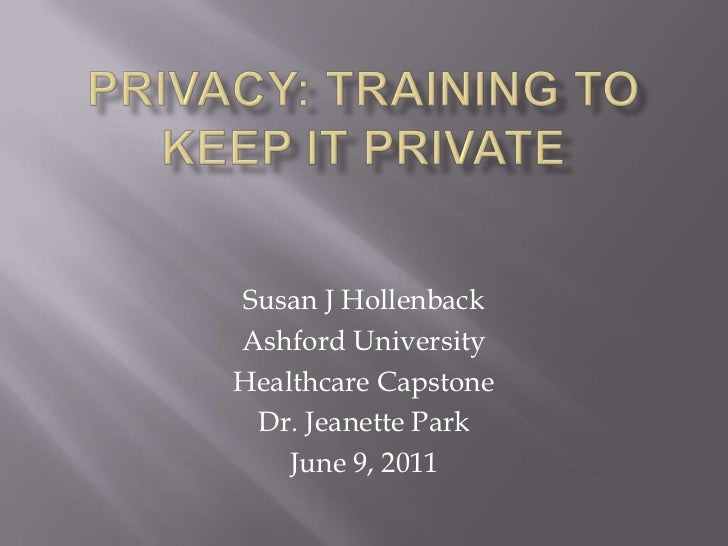 Privacy: Training to keep it private<br />Susan J Hollenback<br />Ashford University<br />Healthcare Capstone <br />Dr. Je...